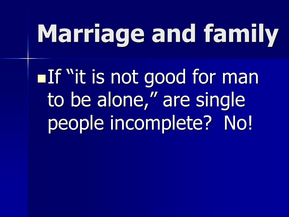 Marriage and family If it is not good for man to be alone, are single people incomplete.