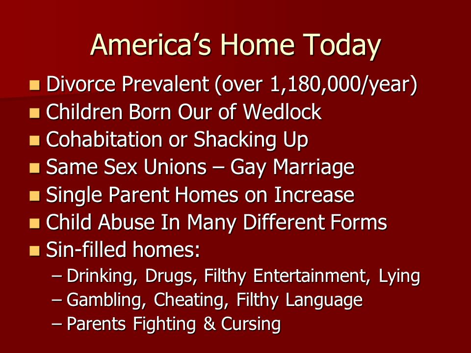 Americas Home Today Divorce Prevalent (over 1,180,000/year) Divorce Prevalent (over 1,180,000/year) Children Born Our of Wedlock Children Born Our of Wedlock Cohabitation or Shacking Up Cohabitation or Shacking Up Same Sex Unions – Gay Marriage Same Sex Unions – Gay Marriage Single Parent Homes on Increase Single Parent Homes on Increase Child Abuse In Many Different Forms Child Abuse In Many Different Forms Sin-filled homes: Sin-filled homes: –Drinking, Drugs, Filthy Entertainment, Lying –Gambling, Cheating, Filthy Language –Parents Fighting & Cursing