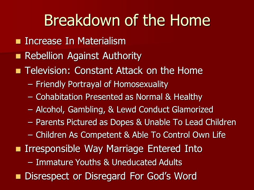 Breakdown of the Home Increase In Materialism Increase In Materialism Rebellion Against Authority Rebellion Against Authority Television: Constant Attack on the Home Television: Constant Attack on the Home –Friendly Portrayal of Homosexuality –Cohabitation Presented as Normal & Healthy –Alcohol, Gambling, & Lewd Conduct Glamorized –Parents Pictured as Dopes & Unable To Lead Children –Children As Competent & Able To Control Own Life Irresponsible Way Marriage Entered Into Irresponsible Way Marriage Entered Into –Immature Youths & Uneducated Adults Disrespect or Disregard For Gods Word Disrespect or Disregard For Gods Word