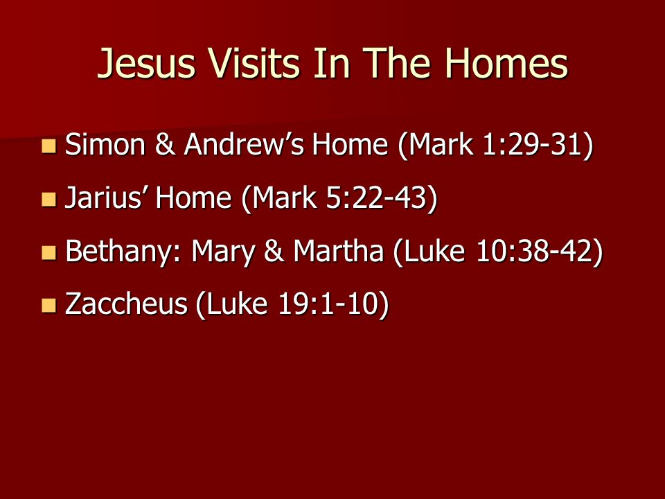 Jesus Visits In The Homes Simon & Andrews Home (Mark 1:29-31) Simon & Andrews Home (Mark 1:29-31) Jarius Home (Mark 5:22-43) Jarius Home (Mark 5:22-43) Bethany: Mary & Martha (Luke 10:38-42) Bethany: Mary & Martha (Luke 10:38-42) Zaccheus (Luke 19:1-10) Zaccheus (Luke 19:1-10)