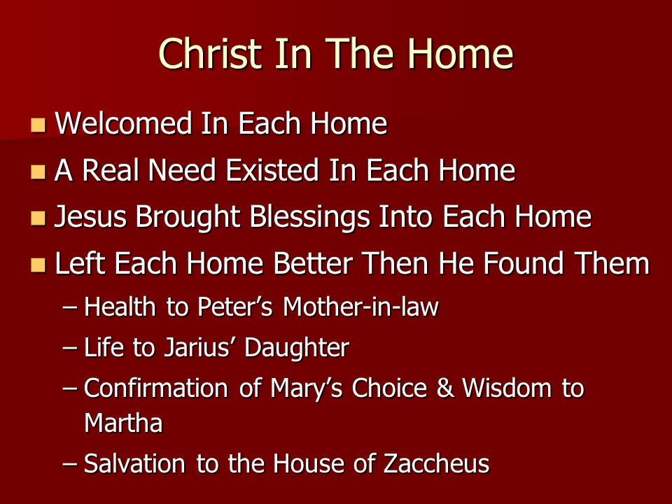 Christ In The Home Welcomed In Each Home Welcomed In Each Home A Real Need Existed In Each Home A Real Need Existed In Each Home Jesus Brought Blessings Into Each Home Jesus Brought Blessings Into Each Home Left Each Home Better Then He Found Them Left Each Home Better Then He Found Them –Health to Peters Mother-in-law –Life to Jarius Daughter –Confirmation of Marys Choice & Wisdom to Martha –Salvation to the House of Zaccheus