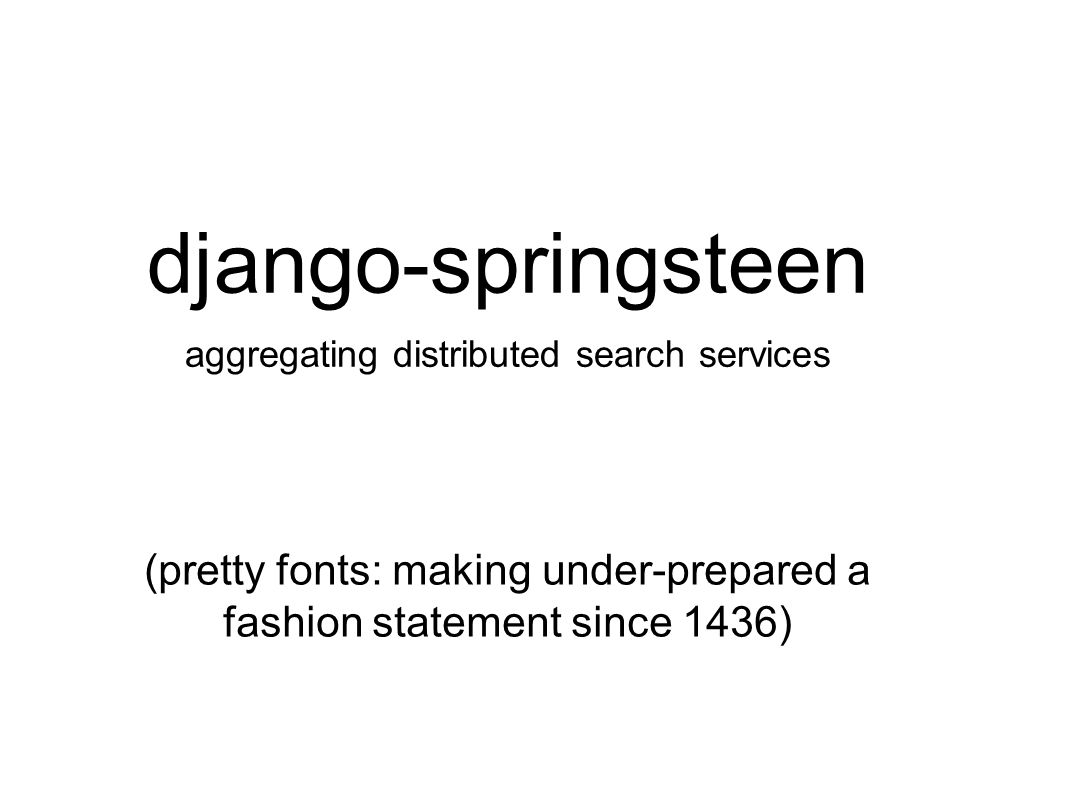 django-springsteen aggregating distributed search services (pretty fonts: making under-prepared a fashion statement since 1436)