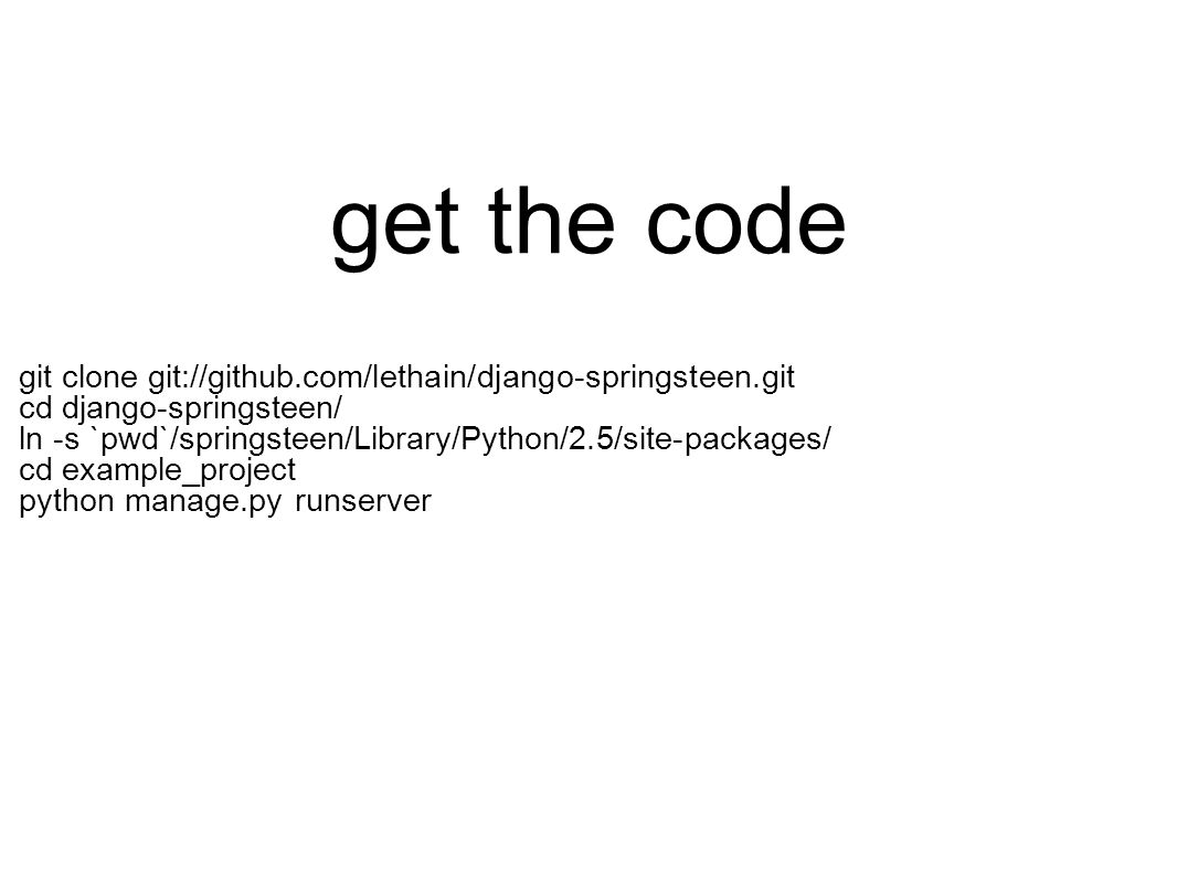get the code git clone git://github.com/lethain/django-springsteen.git cd django-springsteen/ ln -s `pwd`/springsteen/Library/Python/2.5/site-packages/ cd example_project python manage.py runserver