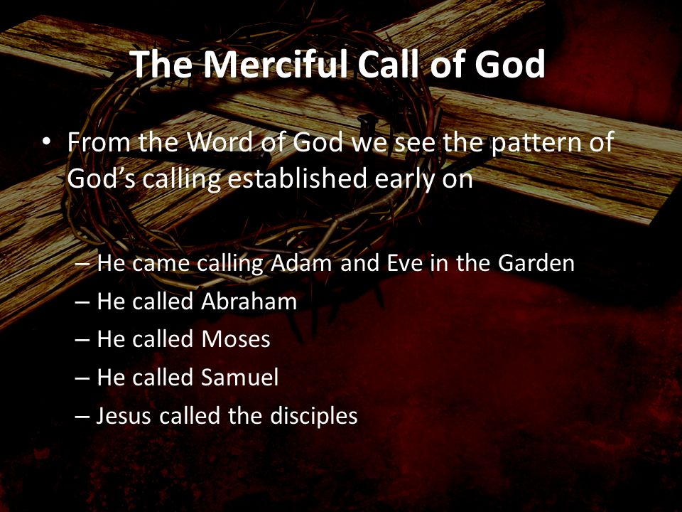 The Merciful Call of God From the Word of God we see the pattern of Gods calling established early on – He came calling Adam and Eve in the Garden – H