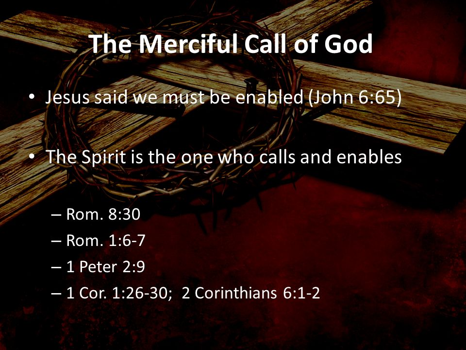 Jesus said we must be enabled (John 6:65) The Spirit is the one who calls and enables – Rom. 8:30 – Rom. 1:6-7 – 1 Peter 2:9 – 1 Cor. 1:26-30; 2 Corin