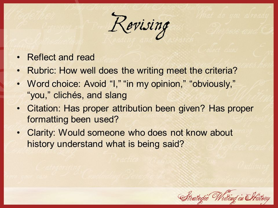 Reflect and read Rubric: How well does the writing meet the criteria? Word choice: Avoid I, in my opinion, obviously, you, clichés, and slang Citation