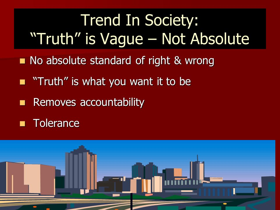 Trend In Society: Truth is Vague – Not Absolute No absolute standard of right & wrong No absolute standard of right & wrong Truth is what you want it