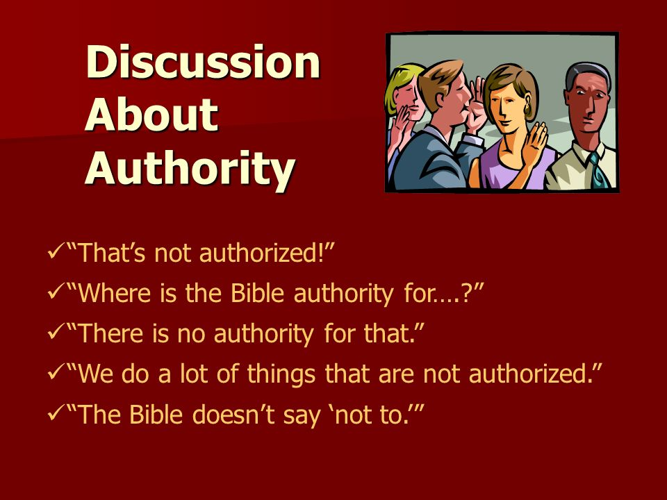 DiscussionAboutAuthority Thats not authorized! Where is the Bible authority for….? There is no authority for that. We do a lot of things that are not