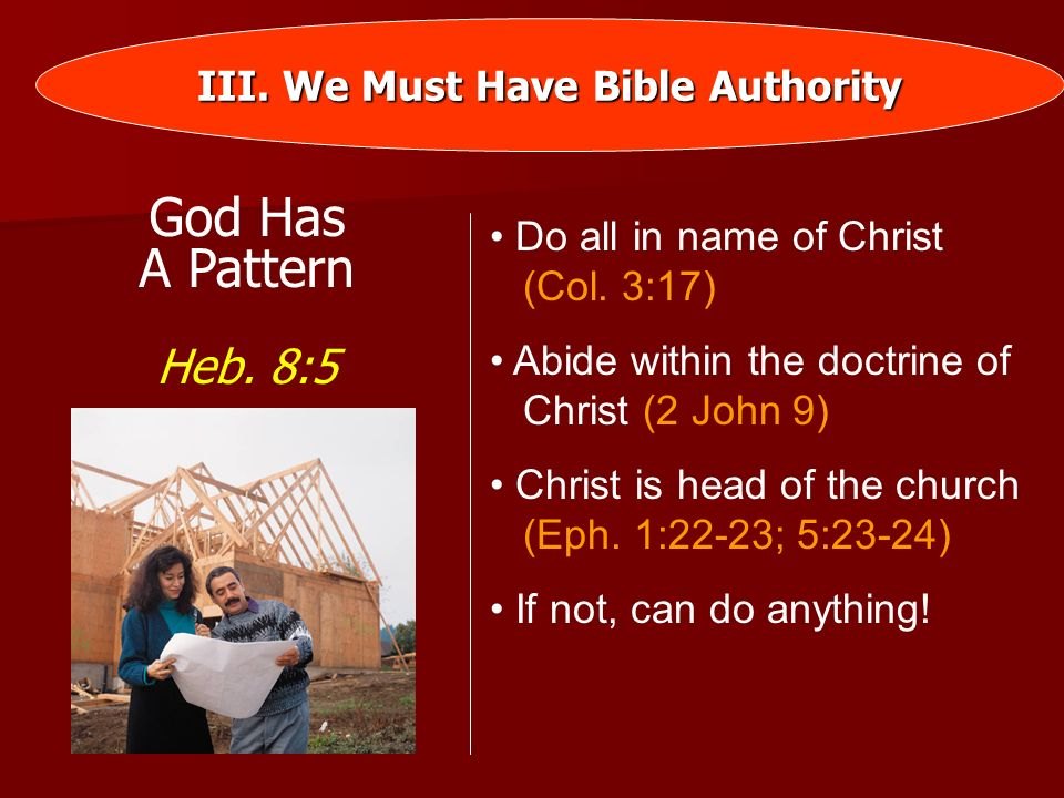 III. We Must Have Bible Authority God Has A Pattern Heb. 8:5 Do all in name of Christ (Col. 3:17) Abide within the doctrine of Christ (2 John 9) Chris