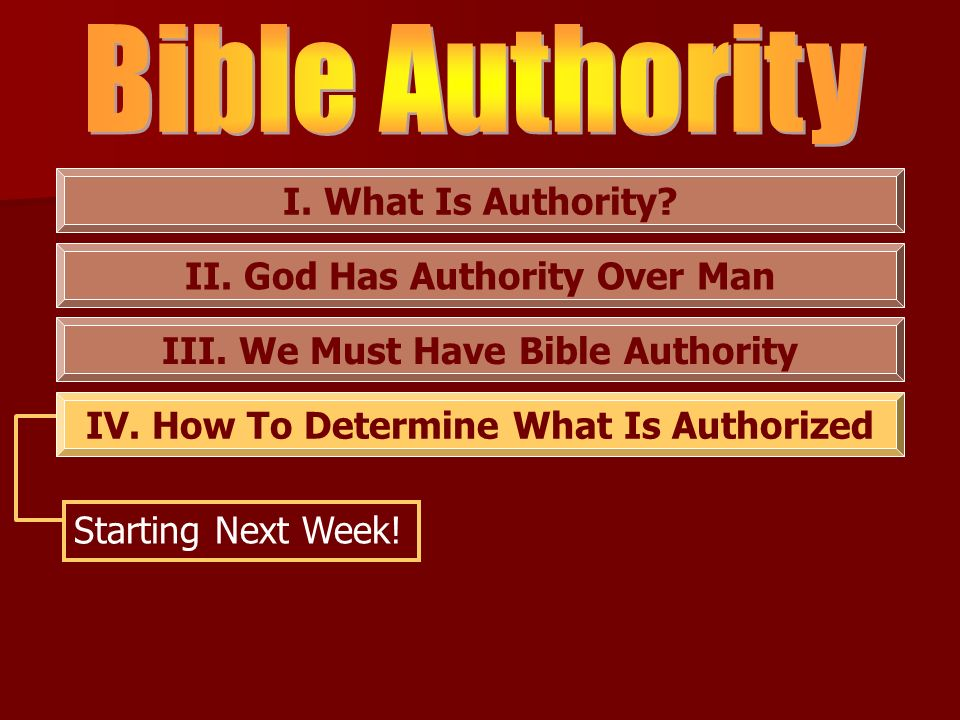 I. What Is Authority? II. God Has Authority Over Man III. We Must Have Bible Authority IV. How To Determine What Is Authorized Starting Next Week!