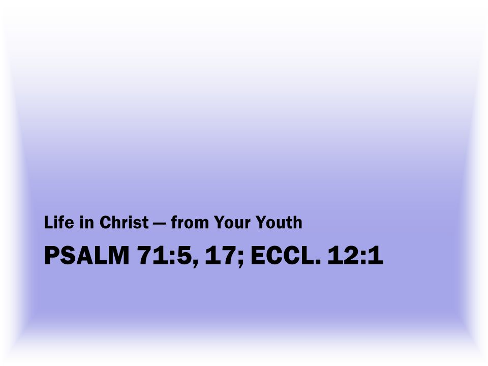 PSALM 71:5, 17; ECCL. 12:1 Life in Christ from Your Youth