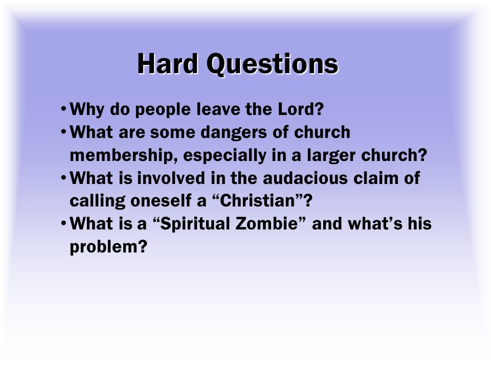 Hard Questions Why do people leave the Lord? What are some dangers of church membership, especially in a larger church? What is involved in the audaci