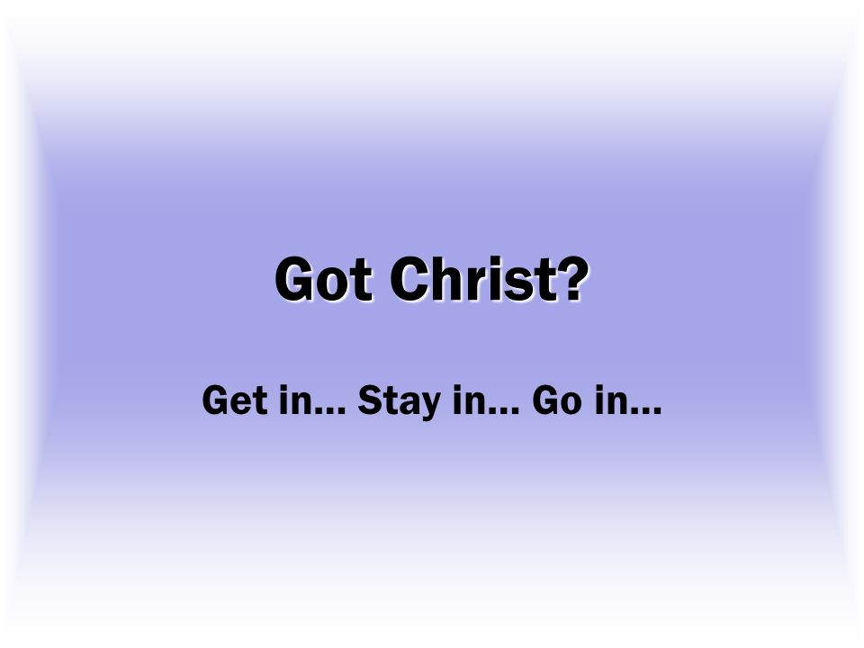 Got Christ? Get in… Stay in… Go in…