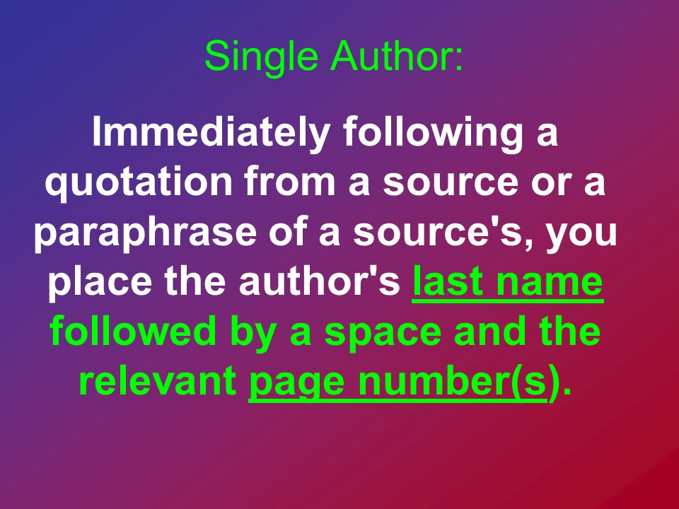 Single Author: Immediately following a quotation from a source or a paraphrase of a source's, you place the author's last name followed by a space and