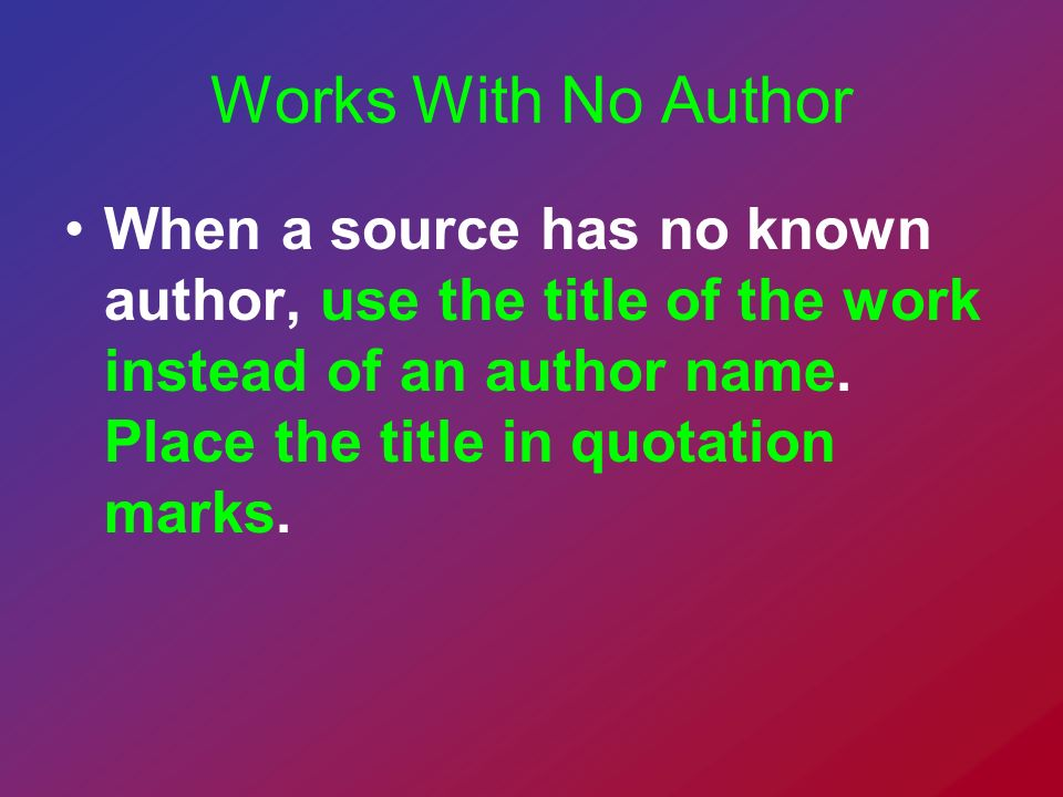 Works With No Author When a source has no known author, use the title of the work instead of an author name. Place the title in quotation marks.
