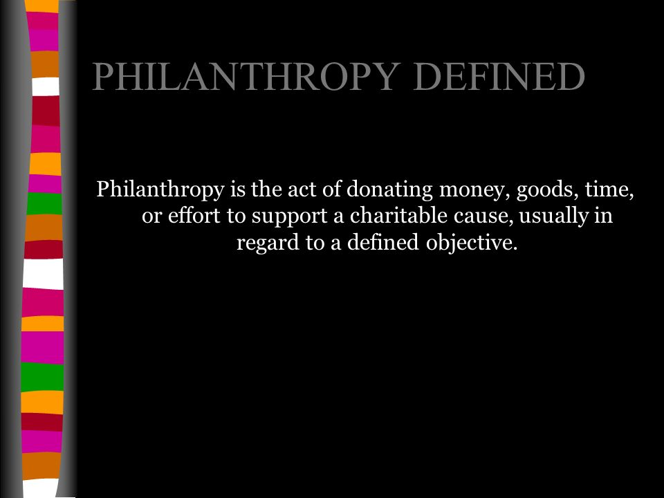 PHILANTHROPY DEFINED Philanthropy is the act of donating money, goods, time, or effort to support a charitable cause, usually in regard to a defined objective.