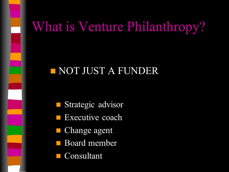 What is Venture Philanthropy? NOT JUST A FUNDER Strategic advisor Executive coach Change agent Board member Consultant