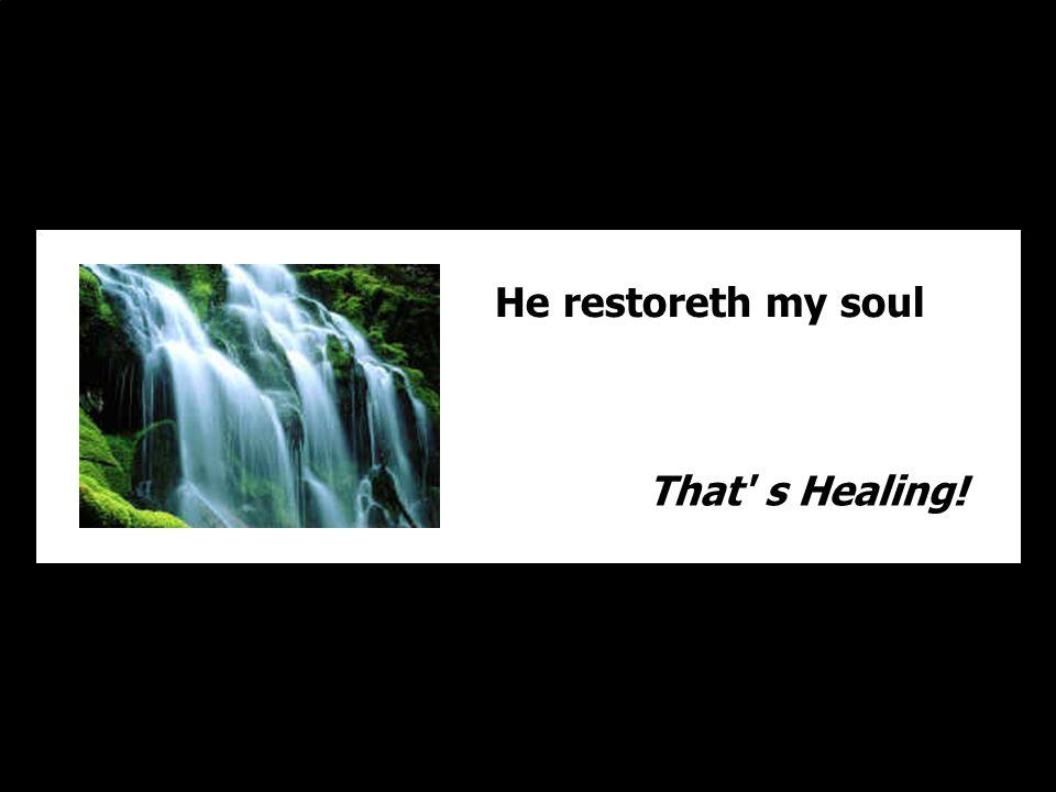 He restoreth my soul That s Healing!