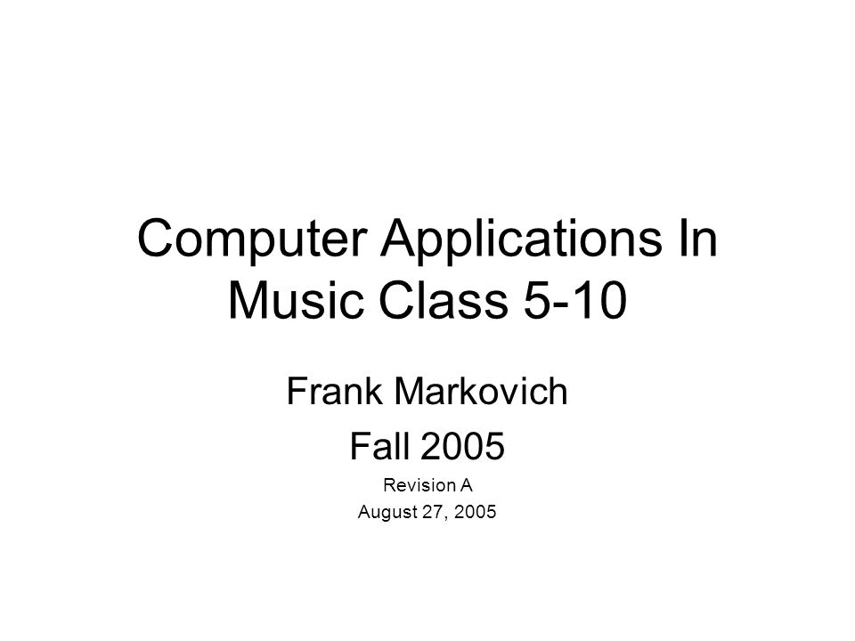 Computer Applications In Music Class 5-10 Frank Markovich Fall 2005 Revision A August 27, 2005