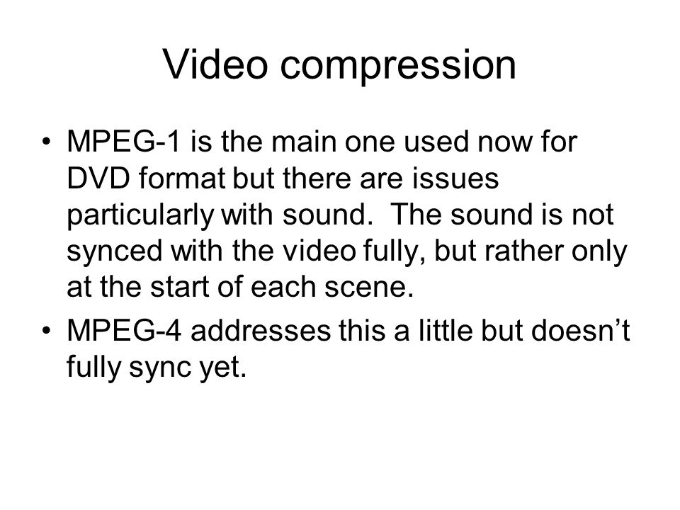 Video compression MPEG-1 is the main one used now for DVD format but there are issues particularly with sound.