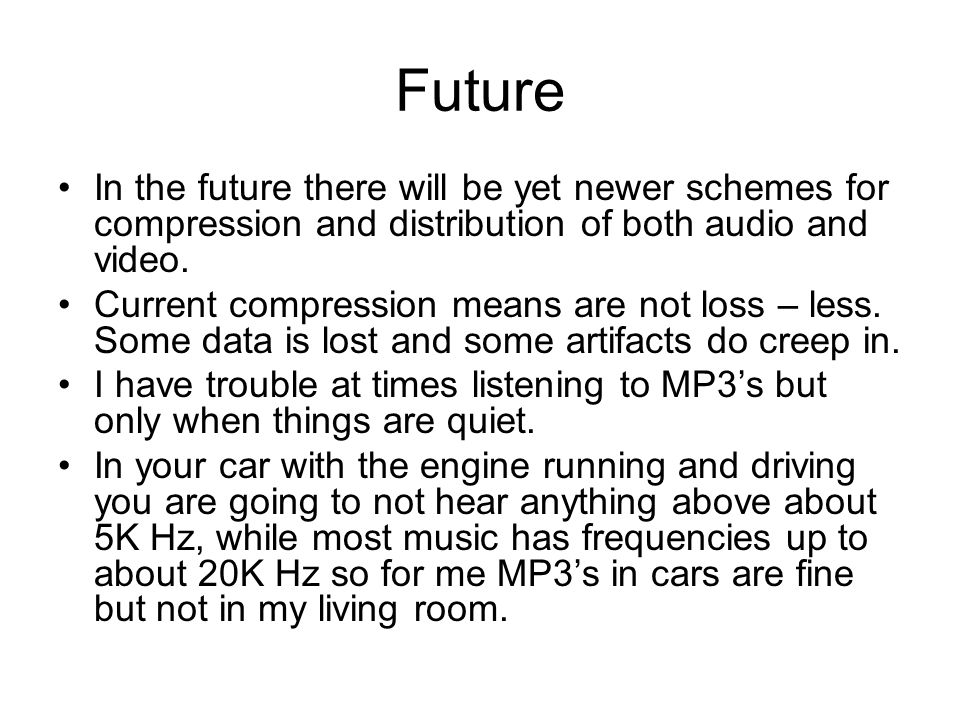 Future In the future there will be yet newer schemes for compression and distribution of both audio and video. Current compression means are not loss