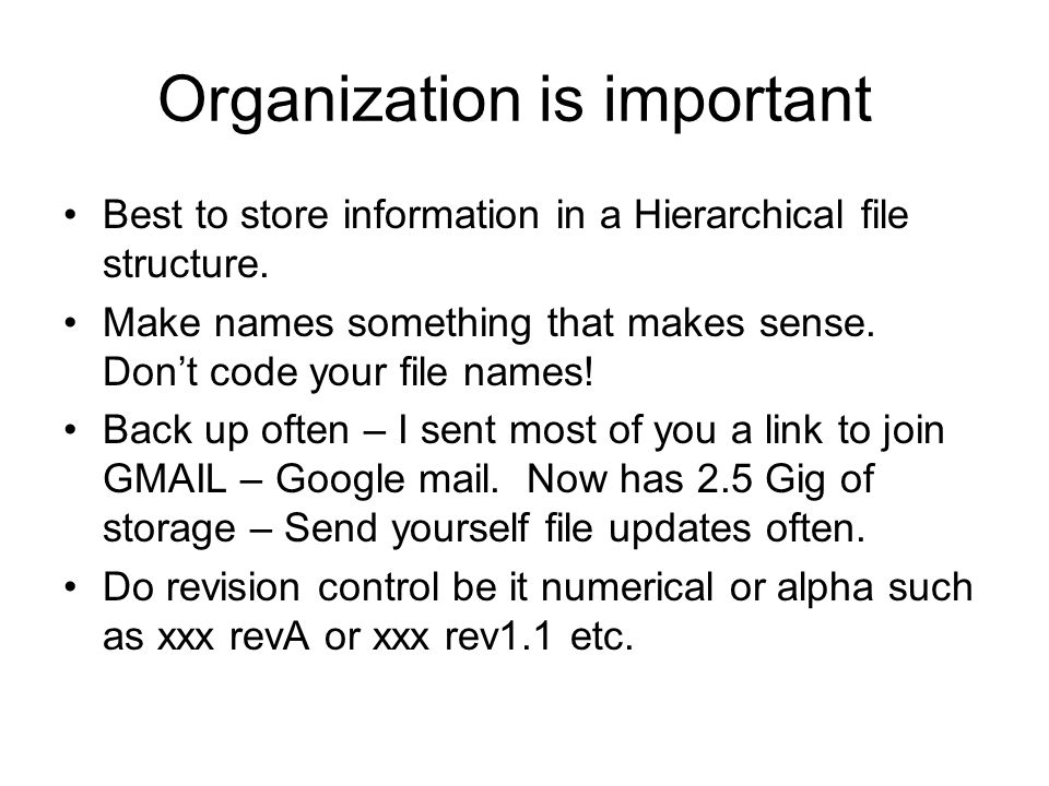 Organization is important Best to store information in a Hierarchical file structure. Make names something that makes sense. Dont code your file names