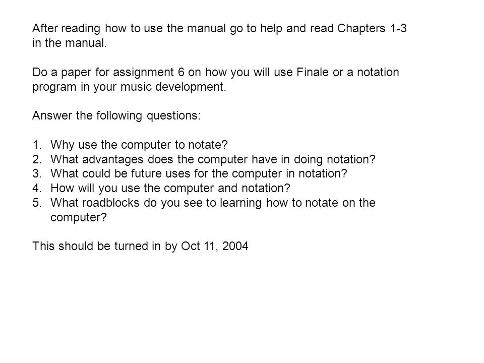After reading how to use the manual go to help and read Chapters 1-3 in the manual. Do a paper for assignment 6 on how you will use Finale or a notati