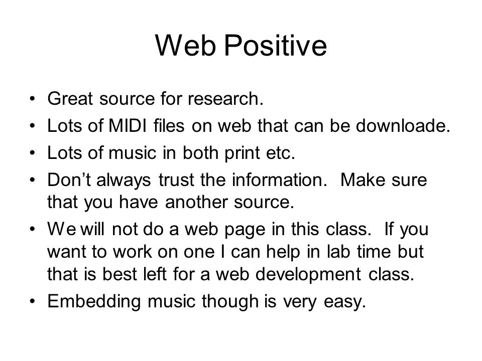 Web Positive Great source for research. Lots of MIDI files on web that can be downloade. Lots of music in both print etc. Dont always trust the inform