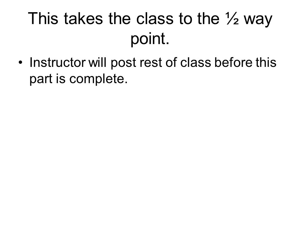 This takes the class to the ½ way point. Instructor will post rest of class before this part is complete.