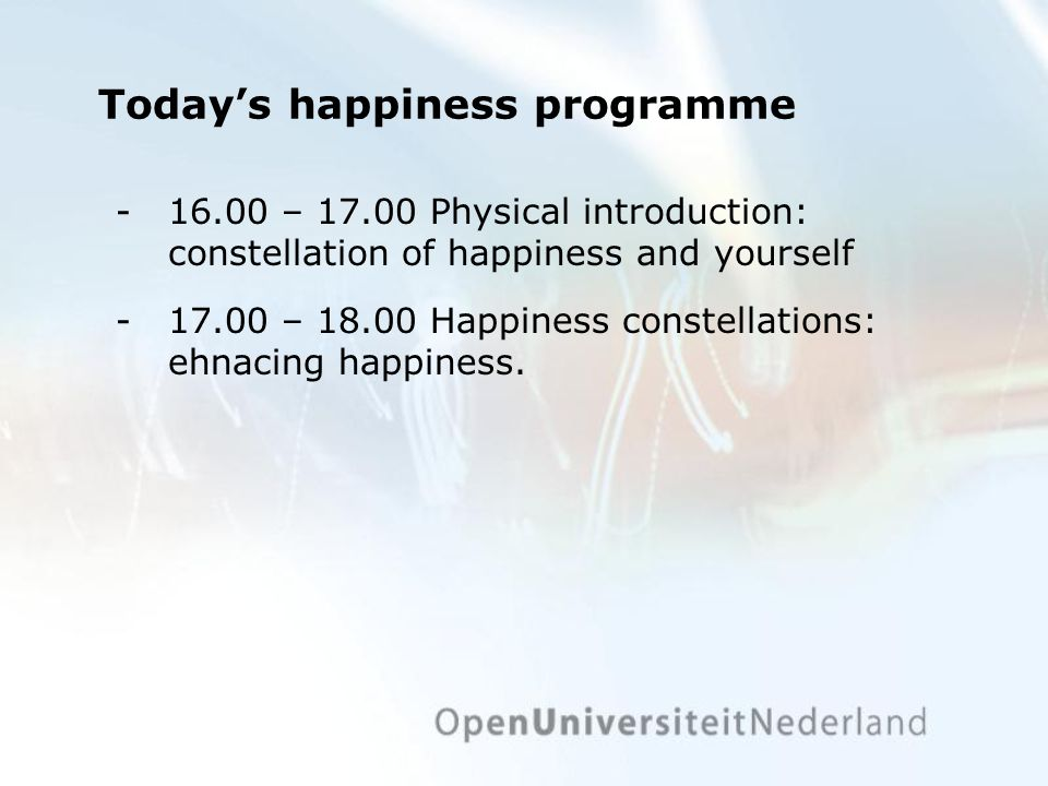 Todays happiness programme ­16.00 – 17.00 Physical introduction: constellation of happiness and yourself ­17.00 – 18.00 Happiness constellations: ehnacing happiness.