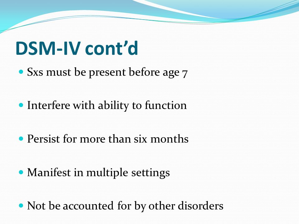 DSM-IV contd Sxs must be present before age 7 Interfere with ability to function Persist for more than six months Manifest in multiple settings Not be