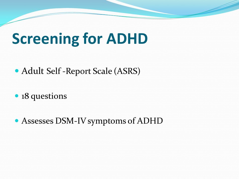 Screening for ADHD Adult Self -Report Scale (ASRS) 18 questions Assesses DSM-IV symptoms of ADHD