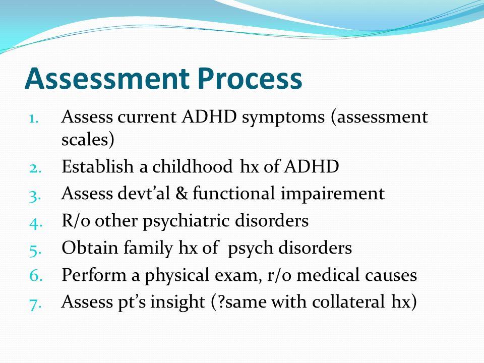 Assessment Process 1. Assess current ADHD symptoms (assessment scales) 2. Establish a childhood hx of ADHD 3. Assess devtal & functional impairement 4