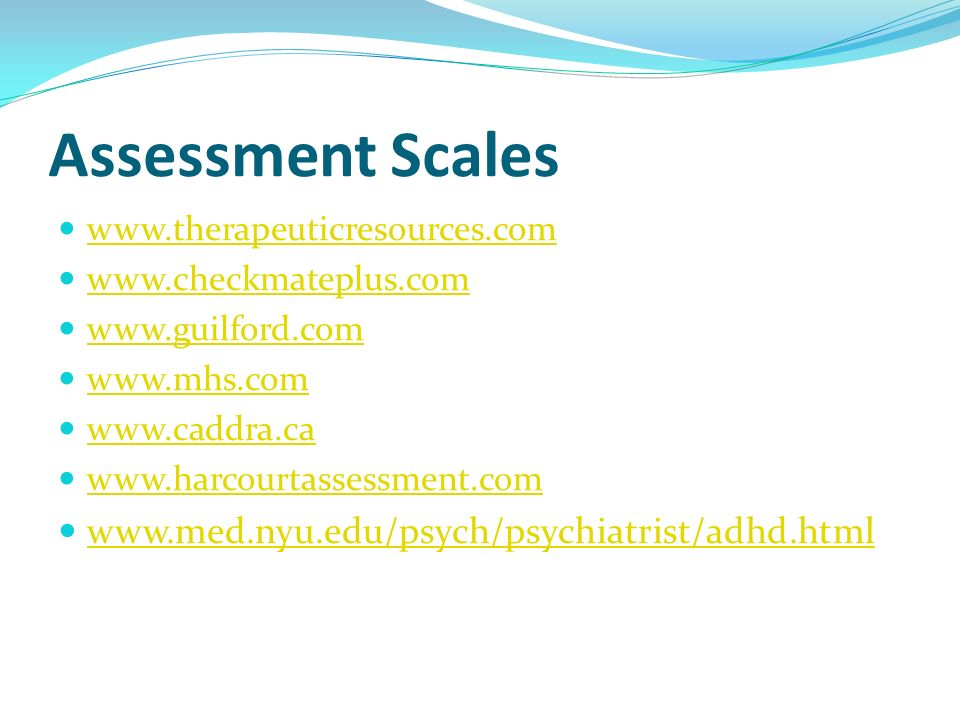 Assessment Scales www.therapeuticresources.com www.checkmateplus.com www.guilford.com www.mhs.com www.caddra.ca www.harcourtassessment.com www.med.nyu