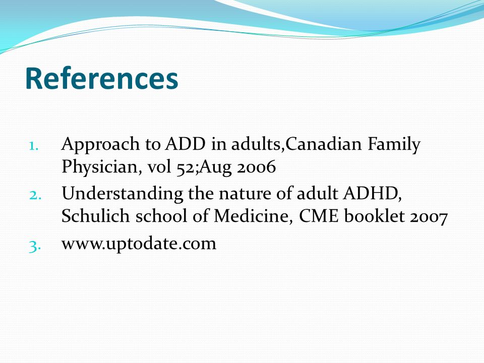 References 1. Approach to ADD in adults,Canadian Family Physician, vol 52;Aug 2006 2. Understanding the nature of adult ADHD, Schulich school of Medic