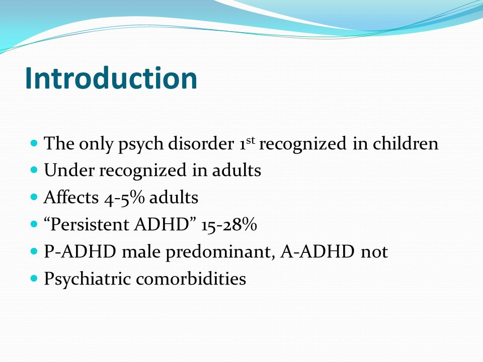 Introduction The only psych disorder 1 st recognized in children Under recognized in adults Affects 4-5% adults Persistent ADHD 15-28% P-ADHD male pre