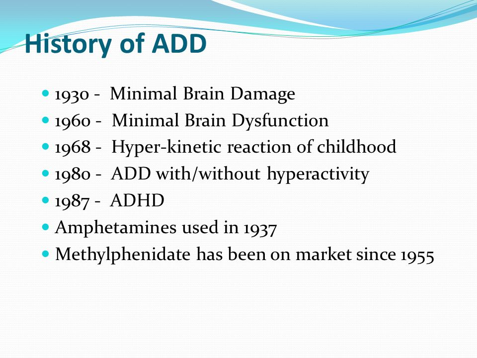 History of ADD 1930 - Minimal Brain Damage 1960 - Minimal Brain Dysfunction 1968 - Hyper-kinetic reaction of childhood 1980 - ADD with/without hyperac