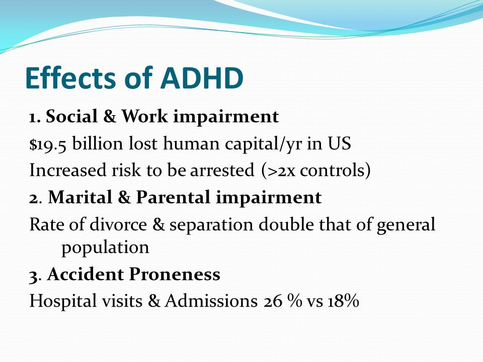Effects of ADHD 1. Social & Work impairment $19.5 billion lost human capital/yr in US Increased risk to be arrested (>2x controls) 2. Marital & Parent