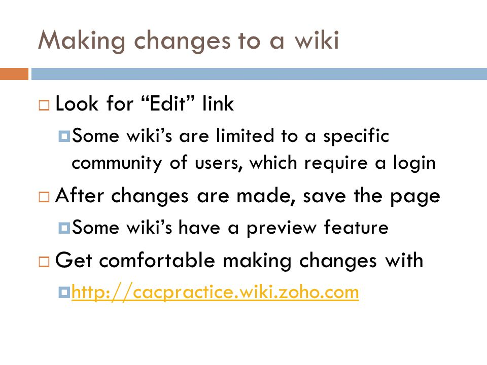 Making changes to a wiki Look for Edit link Some wikis are limited to a specific community of users, which require a login After changes are made, save the page Some wikis have a preview feature Get comfortable making changes with