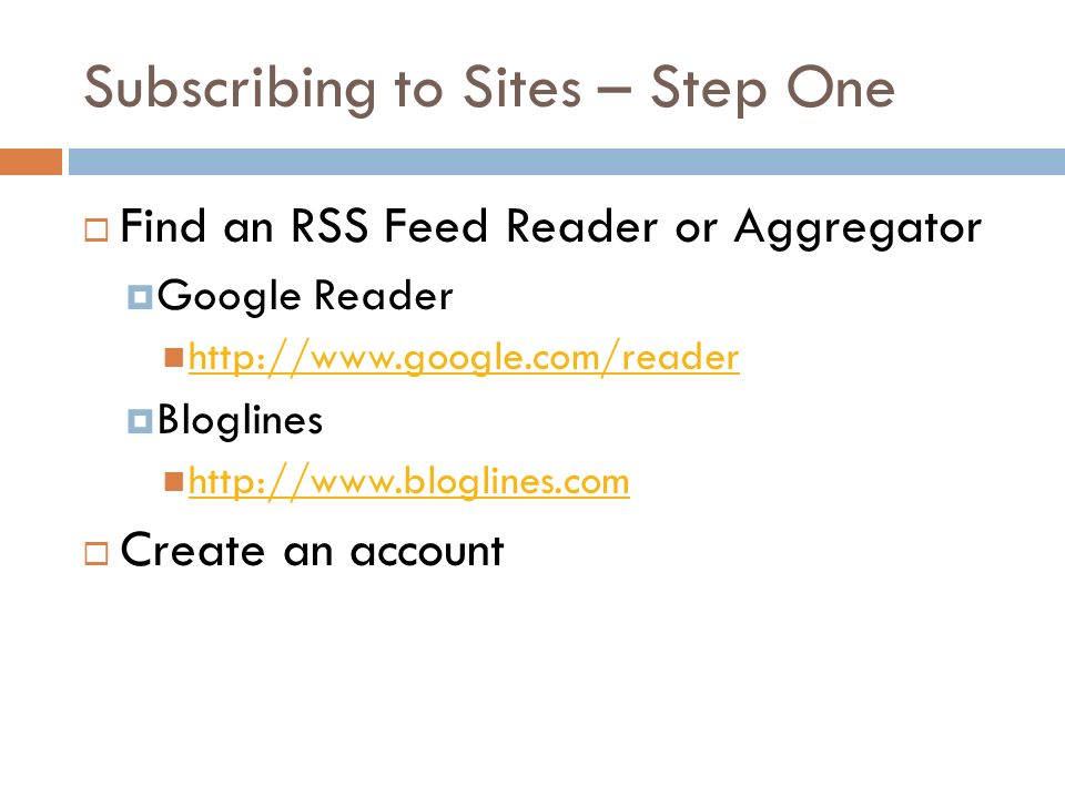 Subscribing to Sites – Step One Find an RSS Feed Reader or Aggregator Google Reader   Bloglines   Create an account