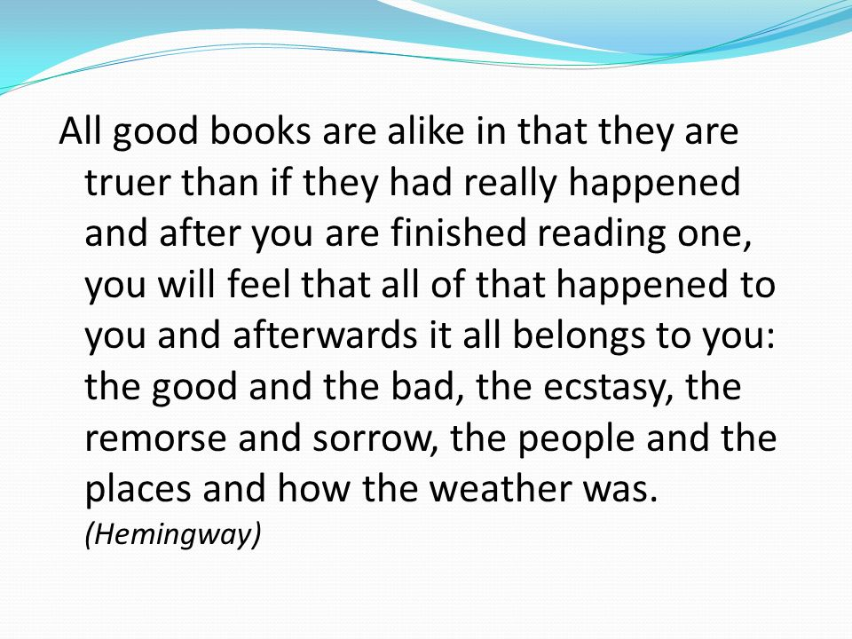 All good books are alike in that they are truer than if they had really happened and after you are finished reading one, you will feel that all of that happened to you and afterwards it all belongs to you: the good and the bad, the ecstasy, the remorse and sorrow, the people and the places and how the weather was.