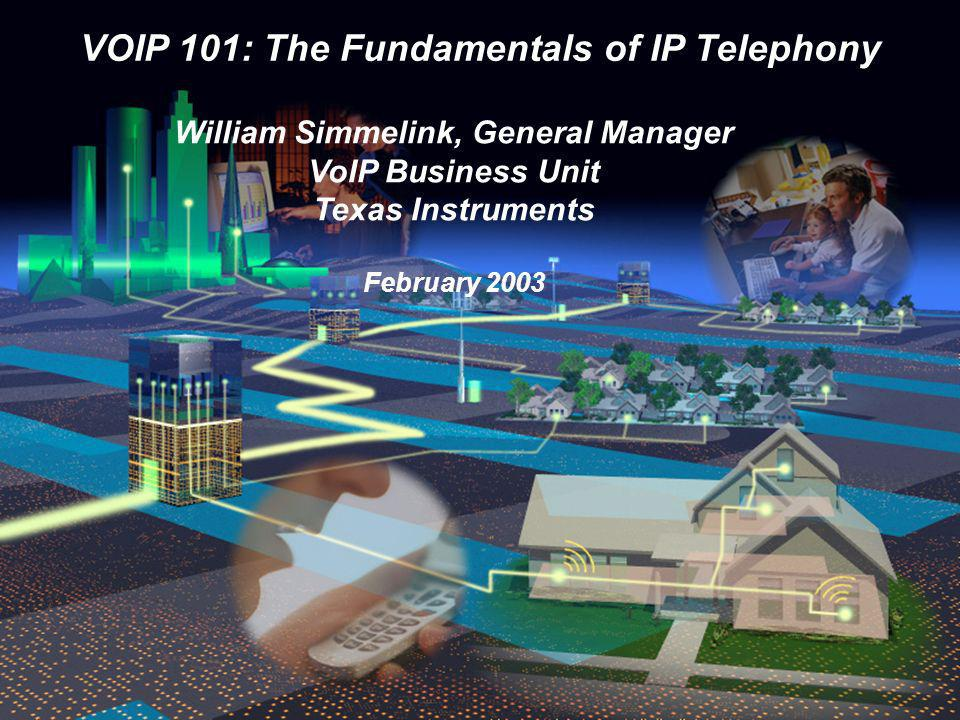 VOIP 101: The Fundamentals of IP Telephony William Simmelink, General Manager VoIP Business Unit Texas Instruments February 2003