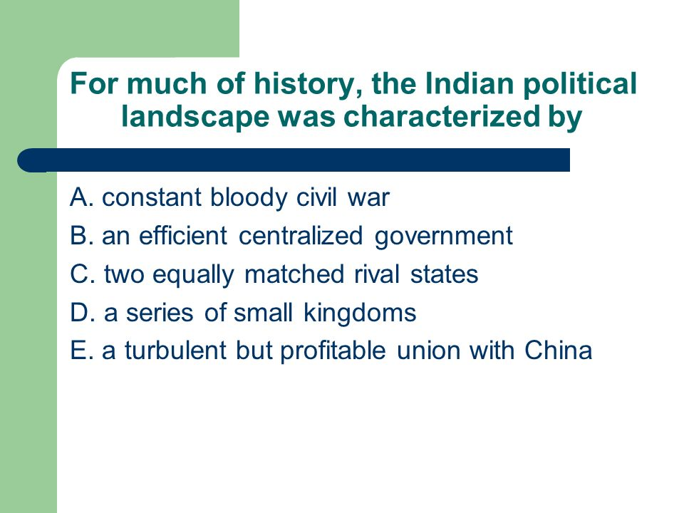 For much of history, the Indian political landscape was characterized by A. constant bloody civil war B. an efficient centralized government C. two eq