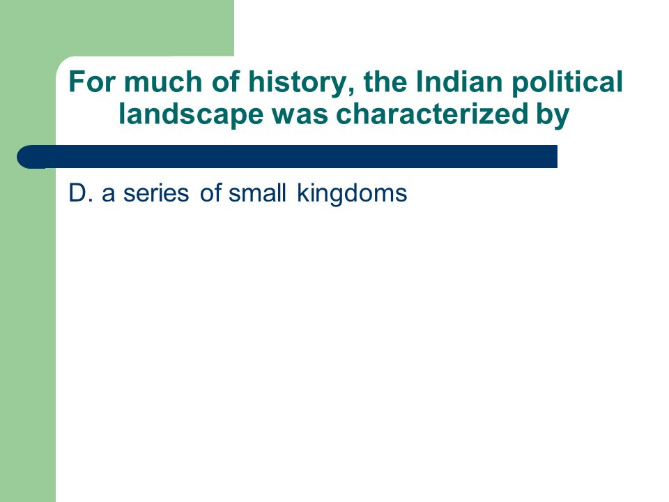 For much of history, the Indian political landscape was characterized by D. a series of small kingdoms
