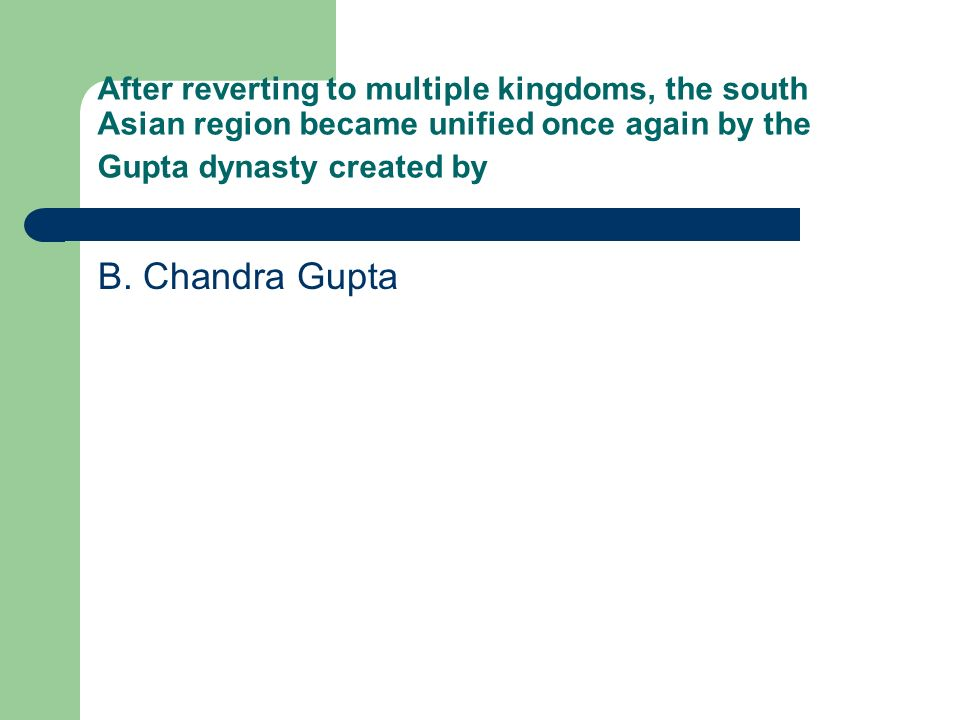 After reverting to multiple kingdoms, the south Asian region became unified once again by the Gupta dynasty created by B. Chandra Gupta