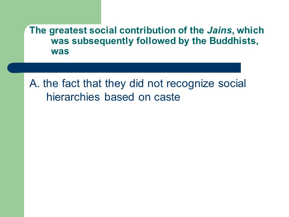 The greatest social contribution of the Jains, which was subsequently followed by the Buddhists, was A. the fact that they did not recognize social hi