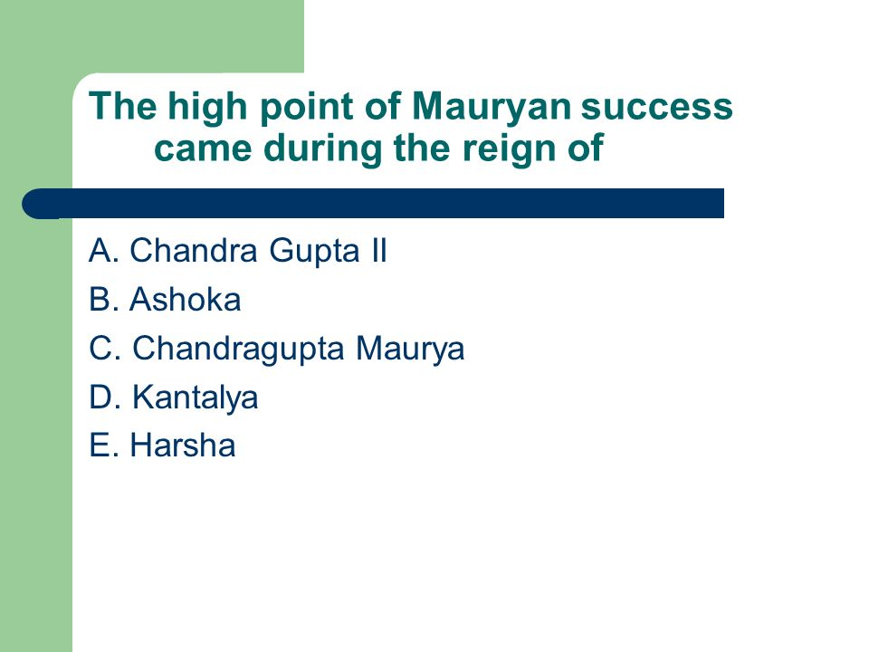 The high point of Mauryan success came during the reign of A. Chandra Gupta II B. Ashoka C. Chandragupta Maurya D. Kantalya E. Harsha