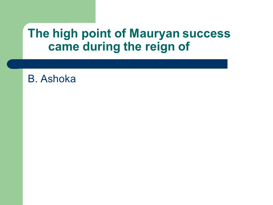 The high point of Mauryan success came during the reign of B. Ashoka