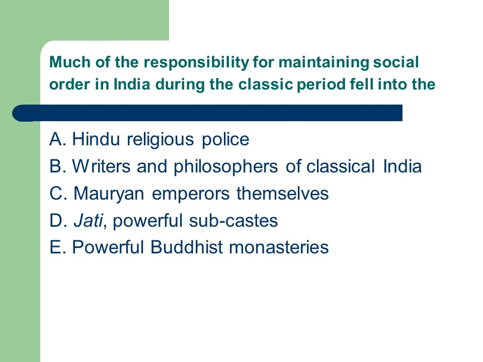 Much of the responsibility for maintaining social order in India during the classic period fell into the A. Hindu religious police B. Writers and phil