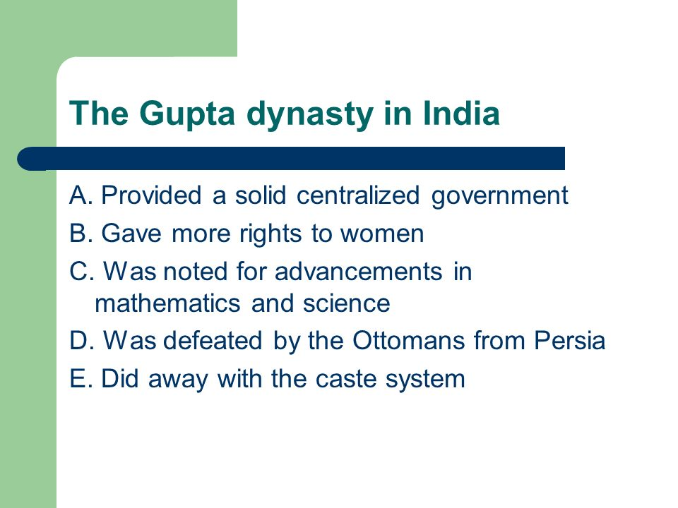 The Gupta dynasty in India A. Provided a solid centralized government B. Gave more rights to women C. Was noted for advancements in mathematics and sc